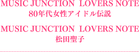 MUSIC JUNCTION LOVERS NOTE  80年代女性アイドル伝説 MUSIC JUNCTION LOVERS NOTE  松田聖子
